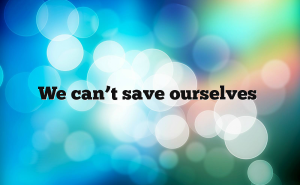 we-can't-save-ourselves-chaiway.org